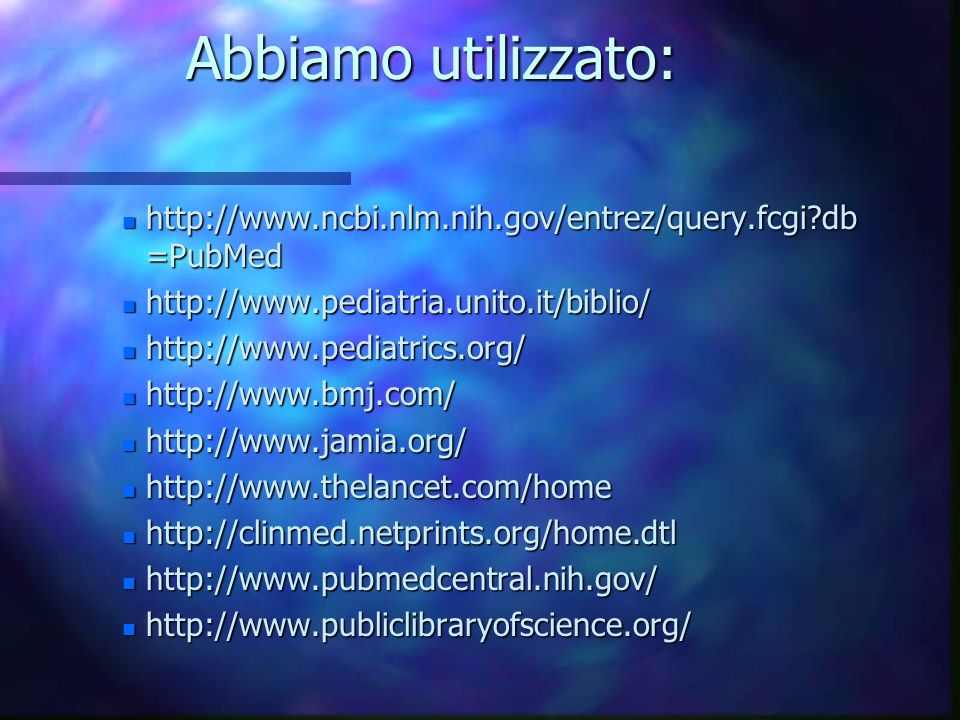 Abbiamo utilizzato: n http://www.ncbi.nlm.nih.gov/entrez/query.fcgi db =PubMed n http://www.pediatria.unito.it/biblio/ n http://www.pediatrics.org/ n http://www.bmj.com/ n http://www.jamia.org/ n http://www.thelancet.com/home n http://clinmed.netprints.org/home.dtl n http://www.pubmedcentral.nih.gov/ n http://www.publiclibraryofscience.org/
