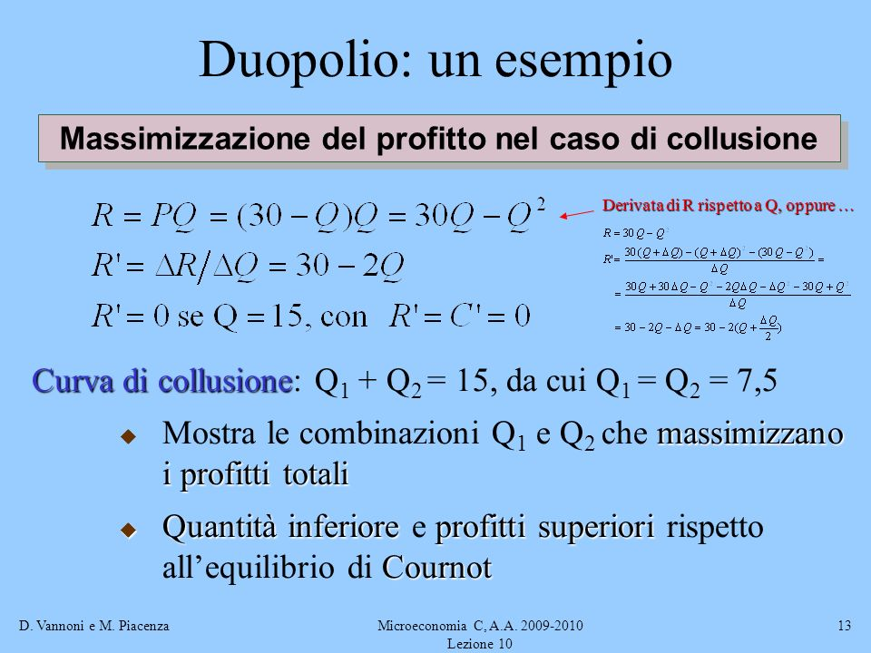 D. Vannoni e M. PiacenzaMicroeconomia C, A.A. 2009-2010 Lezione 10 13 Duopolio: un esempio Massimizzazione del profitto nel caso di collusione Curva d