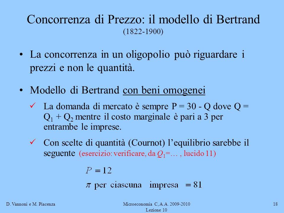 D. Vannoni e M. PiacenzaMicroeconomia C, A.A. 2009-2010 Lezione 10 18 Concorrenza di Prezzo: il modello di Bertrand (1822-1900) La concorrenza in un o