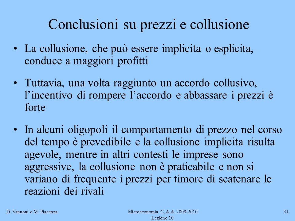 D. Vannoni e M. PiacenzaMicroeconomia C, A.A. 2009-2010 Lezione 10 31 Conclusioni su prezzi e collusione La collusione, che può essere implicita o esp