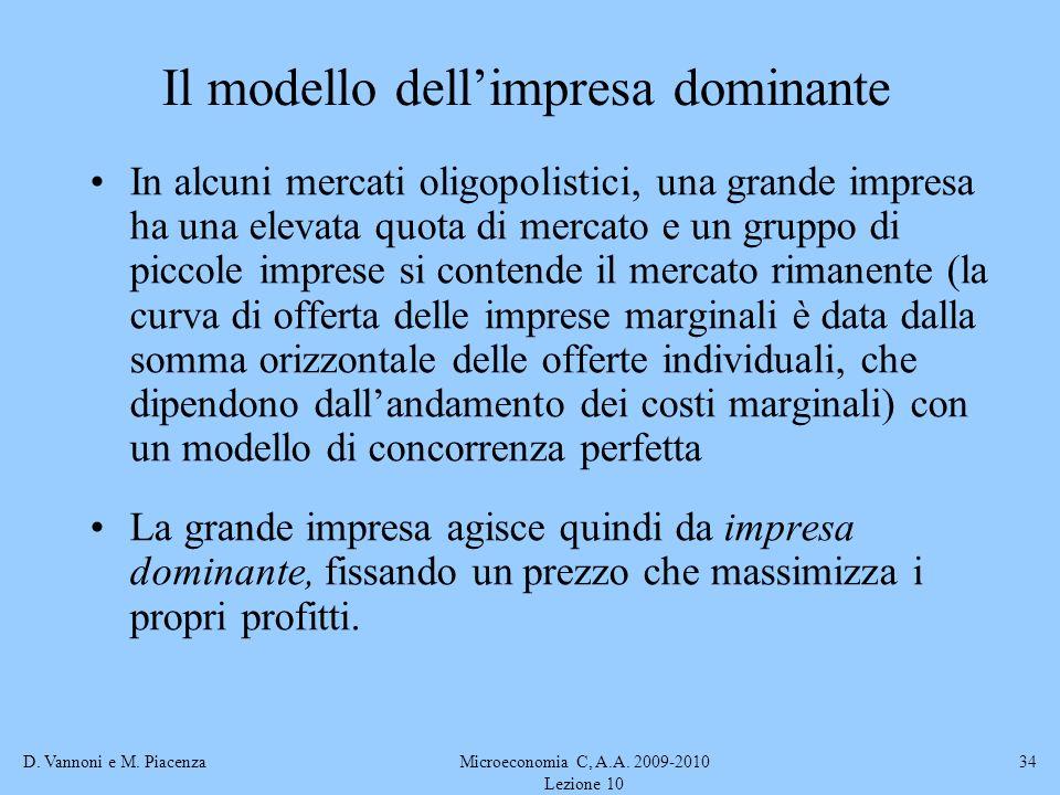 D. Vannoni e M. PiacenzaMicroeconomia C, A.A. 2009-2010 Lezione 10 34 Il modello dellimpresa dominante In alcuni mercati oligopolistici, una grande im