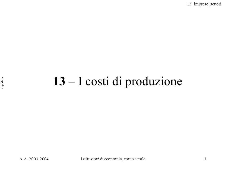 13_imprese_settori A.A. 2003-2004Istituzioni di economia, corso serale1 13 – I costi di produzione copertina