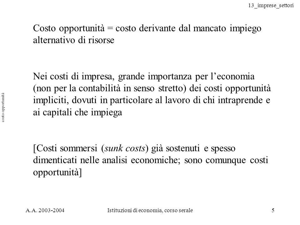 13_imprese_settori A.A. 2003-2004Istituzioni di economia, corso serale5 Costo opportunità = costo derivante dal mancato impiego alternativo di risorse