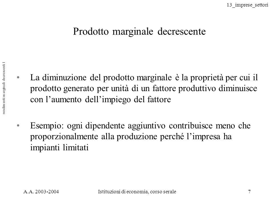 13_imprese_settori A.A. 2003-2004Istituzioni di economia, corso serale7 rendimenti marginali decrescenti 1 Prodotto marginale decrescente La diminuzio