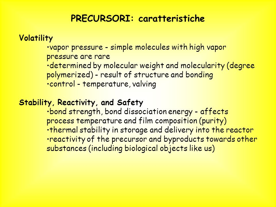 PRECURSORI: caratteristiche Volatility vapor pressure - simple molecules with high vapor pressure are rare determined by molecular weight and molecula