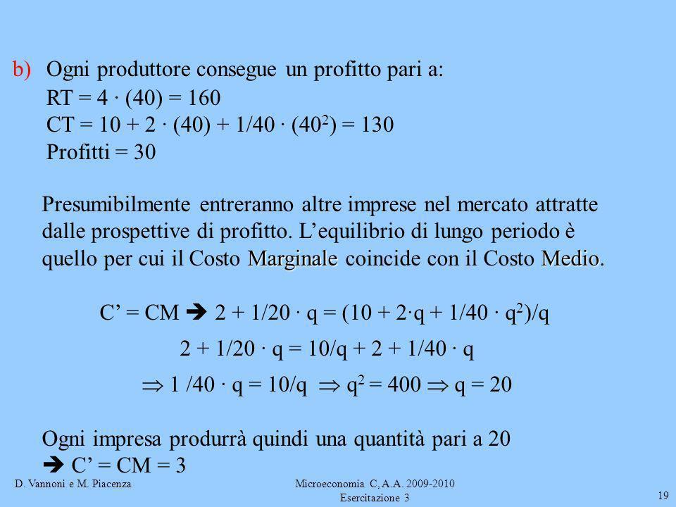 D. Vannoni e M. PiacenzaMicroeconomia C, A.A. 2009-2010 Esercitazione 3 19 b)Ogni produttore consegue un profitto pari a: RT = 4 · (40) = 160 CT = 10