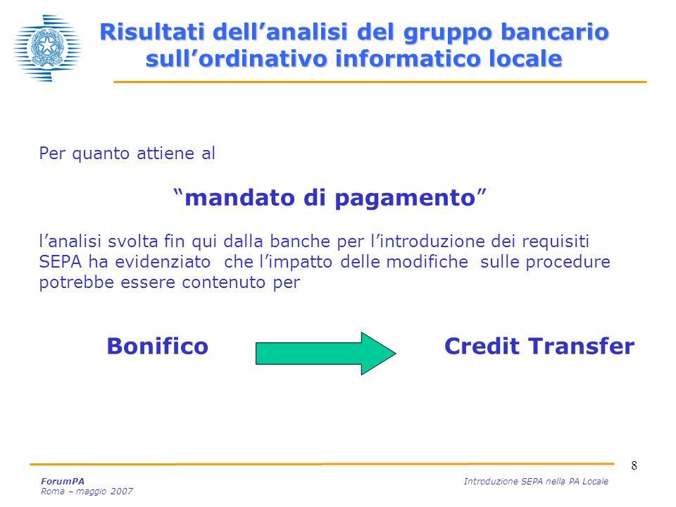 19 ForumPA Introduzione SEPA nella PA Locale Roma – maggio 2007 Vincoli normativi PSD Altri punti dattenzione in merito alladozione del SEPA Credit Transfer e del SEPA Direct Debit nellambito della Pubblica Amministrazione Punti di attenzione per lattuazione della SEPA E necessario valutare gli impatti della Direttiva sui Servizi di Pagamento (PSD, Payment Services Directive), approvata in data 24 aprile 2007, nellambito degli strumenti in uso presso la PA Affinchè la PA possa ricorrere a servizi SEPA compliant per i pagamenti e gli incassi, è necessario che si apportino non solo degli adeguamenti agli standard tecnici ma anche degli interventi normativi