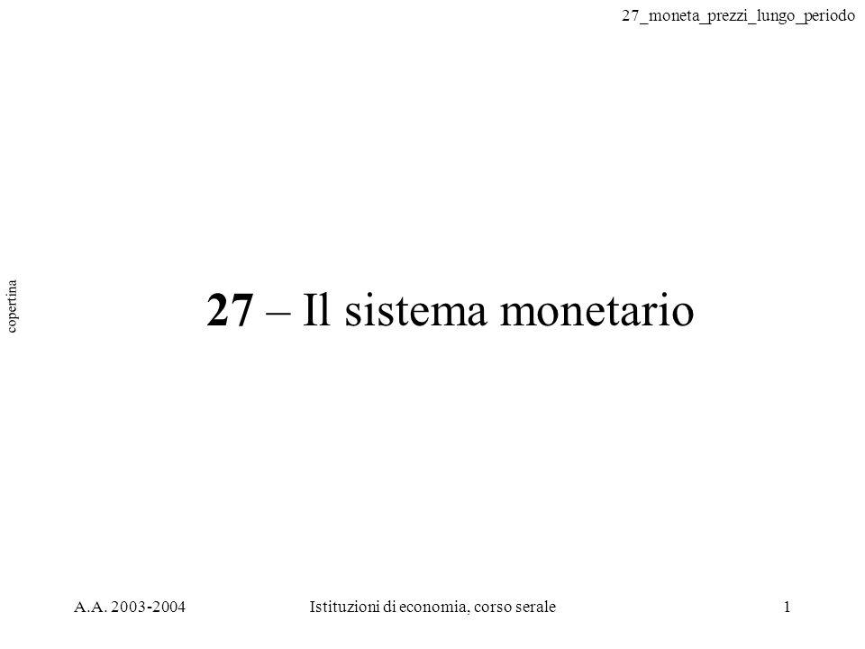 27_moneta_prezzi_lungo_periodo A.A. 2003-2004Istituzioni di economia, corso serale1 27 – Il sistema monetario copertina