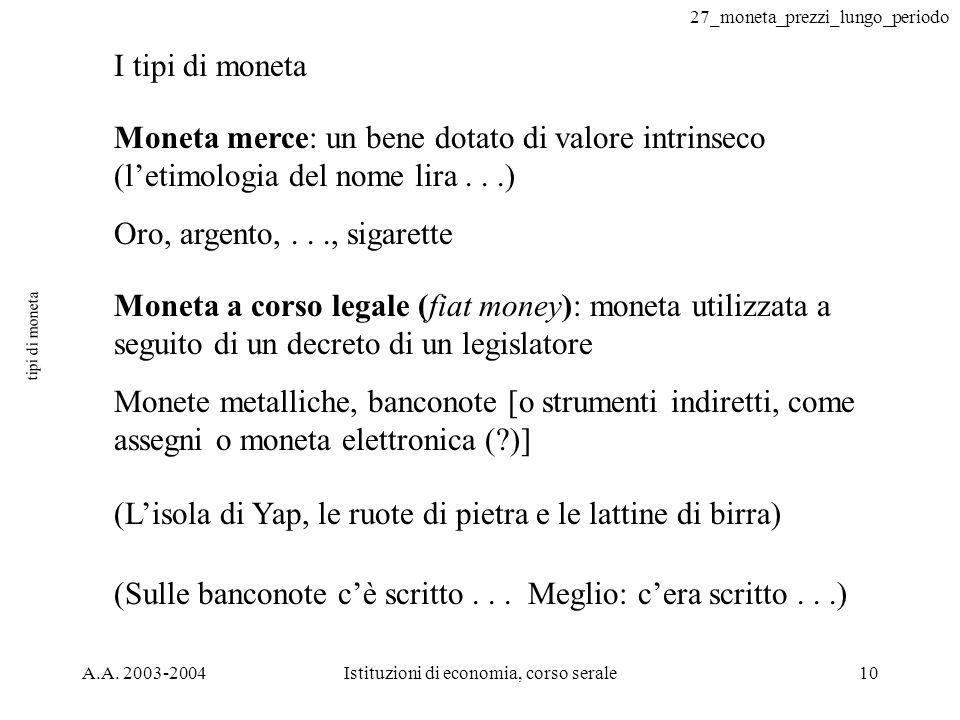 27_moneta_prezzi_lungo_periodo A.A. 2003-2004Istituzioni di economia, corso serale10 tipi di moneta I tipi di moneta Moneta merce: un bene dotato di v