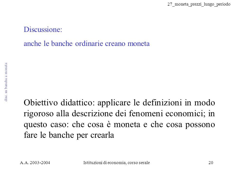 27_moneta_prezzi_lungo_periodo A.A. 2003-2004Istituzioni di economia, corso serale20 disc. su banche e moneta Discussione: anche le banche ordinarie c