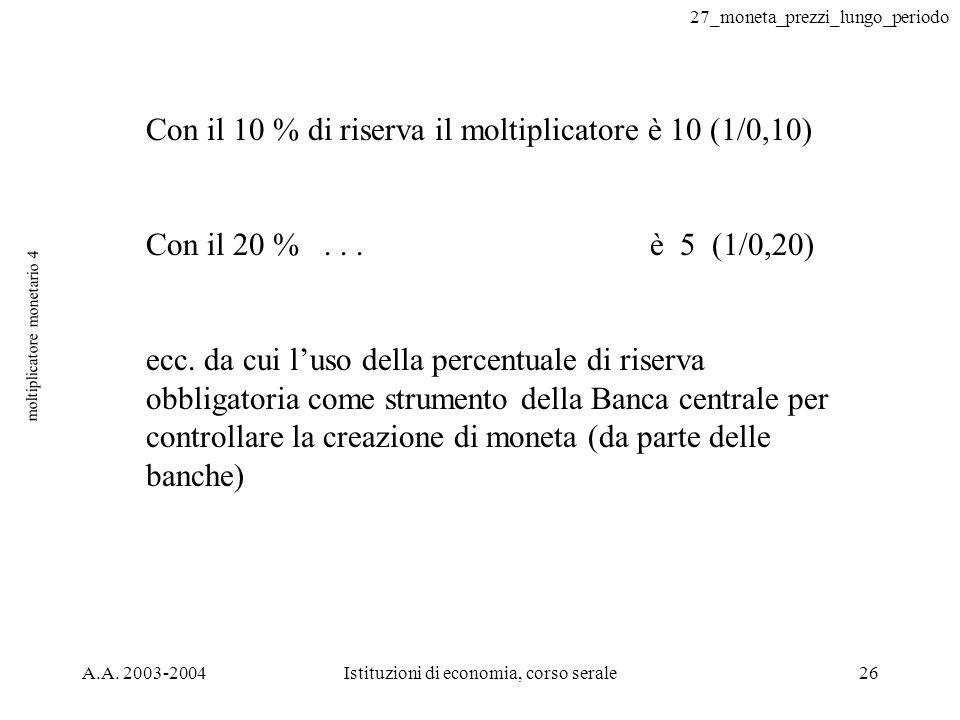 27_moneta_prezzi_lungo_periodo A.A. 2003-2004Istituzioni di economia, corso serale26 moltiplicatore monetario 4 Con il 10 % di riserva il moltiplicato