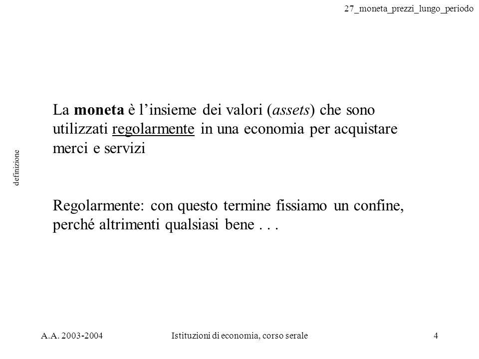 27_moneta_prezzi_lungo_periodo A.A. 2003-2004Istituzioni di economia, corso serale4 definizione La moneta è linsieme dei valori (assets) che sono util