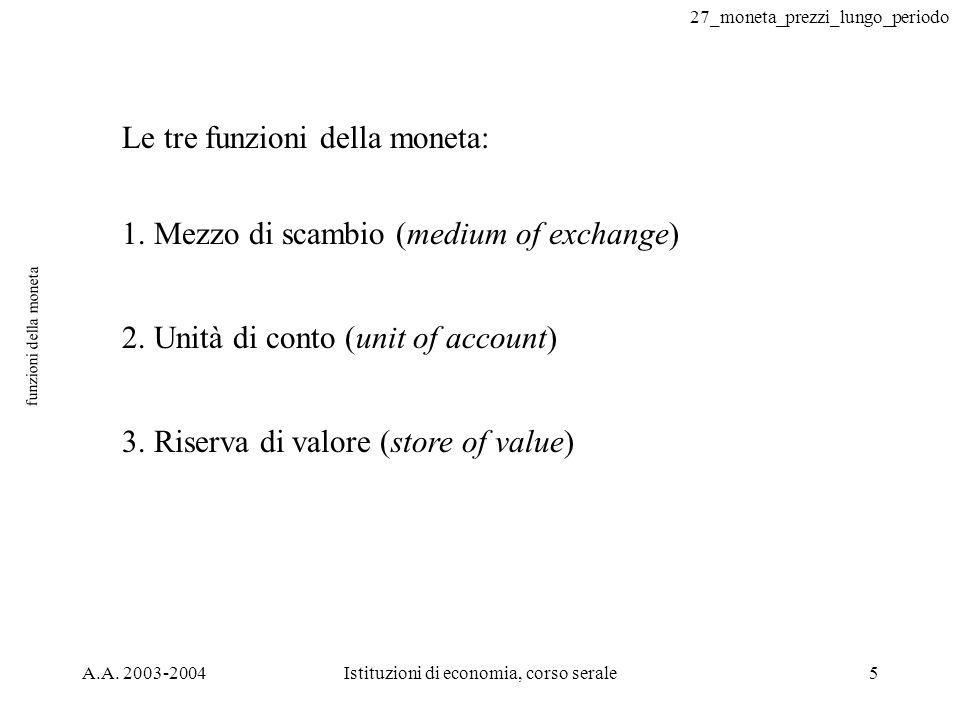 27_moneta_prezzi_lungo_periodo A.A. 2003-2004Istituzioni di economia, corso serale5 funzioni della moneta Le tre funzioni della moneta: 1. Mezzo di sc