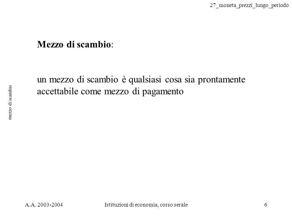 27_moneta_prezzi_lungo_periodo A.A. 2003-2004Istituzioni di economia, corso serale6 mezzo di scambio Mezzo di scambio: un mezzo di scambio è qualsiasi