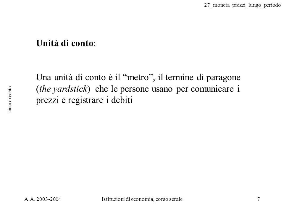 27_moneta_prezzi_lungo_periodo A.A. 2003-2004Istituzioni di economia, corso serale7 unità di conto Unità di conto: Una unità di conto è il metro, il t