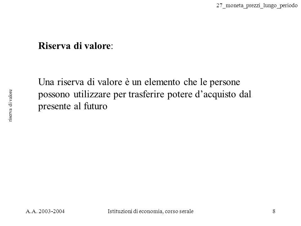 27_moneta_prezzi_lungo_periodo A.A. 2003-2004Istituzioni di economia, corso serale8 riserva di valore Riserva di valore: Una riserva di valore è un el