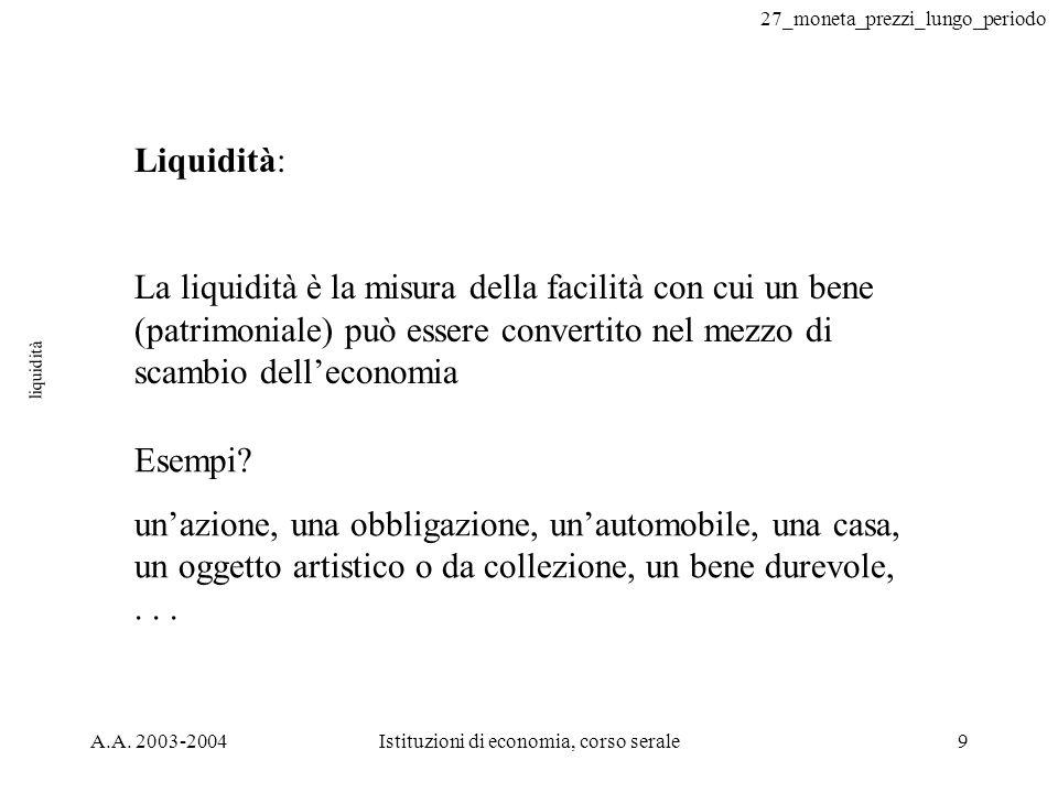 27_moneta_prezzi_lungo_periodo A.A. 2003-2004Istituzioni di economia, corso serale9 liquidità Liquidità: La liquidità è la misura della facilità con c