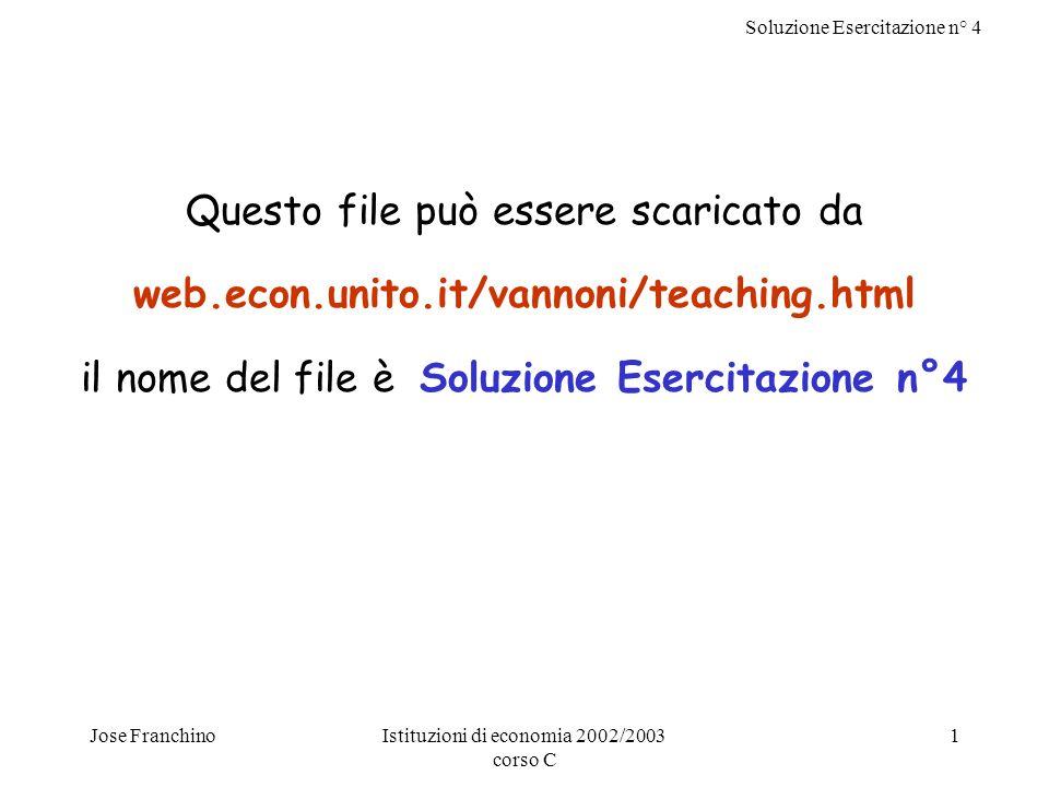 Soluzione Esercitazione n° 4 Jose FranchinoIstituzioni di economia 2002/2003 corso C 1 Questo file può essere scaricato da web.econ.unito.it/vannoni/teaching.html il nome del file è Soluzione Esercitazione n°4