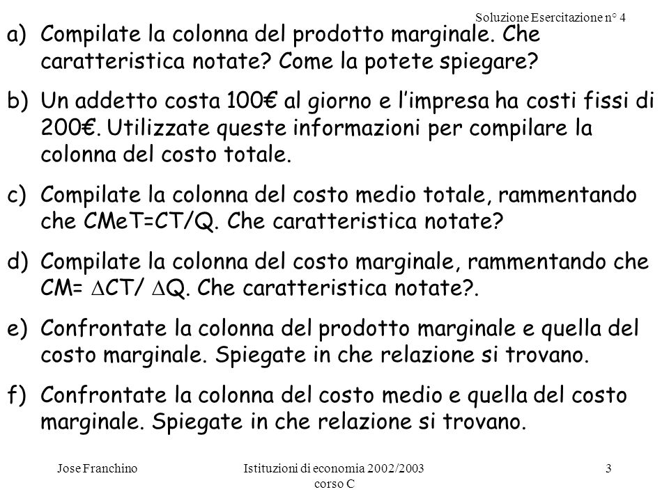 Soluzione Esercitazione n° 4 Jose FranchinoIstituzioni di economia 2002/2003 corso C 4 Prodotto Marginale: lincremento della quantità prodotta causato da un incremento unitario dei fattori di produzione.