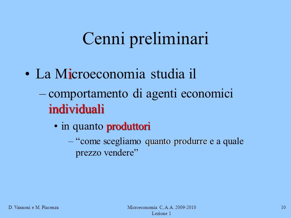 D. Vannoni e M. PiacenzaMicroeconomia C, A.A. 2009-2010 Lezione 1 10 Cenni preliminari iLa Microeconomia studia il individuali –comportamento di agent