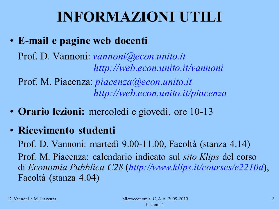 D. Vannoni e M. PiacenzaMicroeconomia C, A.A. 2009-2010 Lezione 1 2 INFORMAZIONI UTILI E-mail e pagine web docenti Prof. D. Vannoni: vannoni@econ.unit