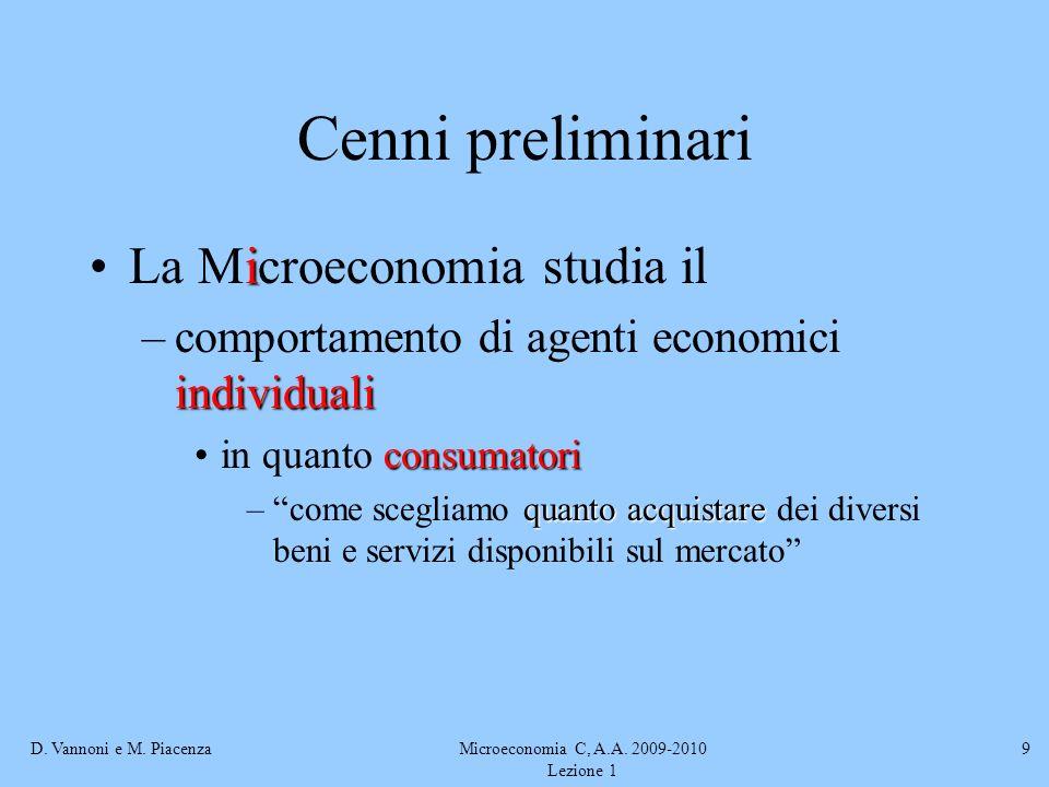 D. Vannoni e M. PiacenzaMicroeconomia C, A.A. 2009-2010 Lezione 1 9 Cenni preliminari iLa Microeconomia studia il individuali –comportamento di agenti