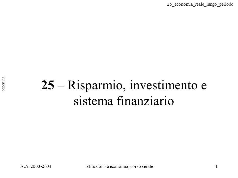 25_economia_reale_lungo_periodo A.A. 2003-2004Istituzioni di economia, corso serale1 25 – Risparmio, investimento e sistema finanziario copertina