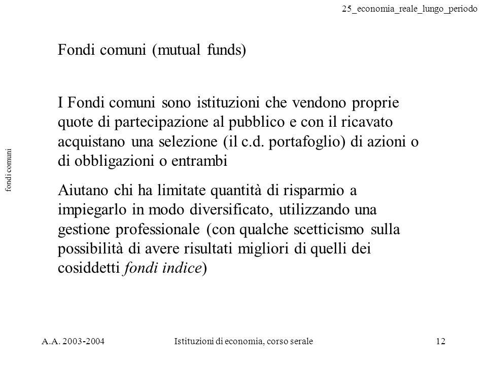 25_economia_reale_lungo_periodo A.A. 2003-2004Istituzioni di economia, corso serale12 fondi comuni Fondi comuni (mutual funds) I Fondi comuni sono ist