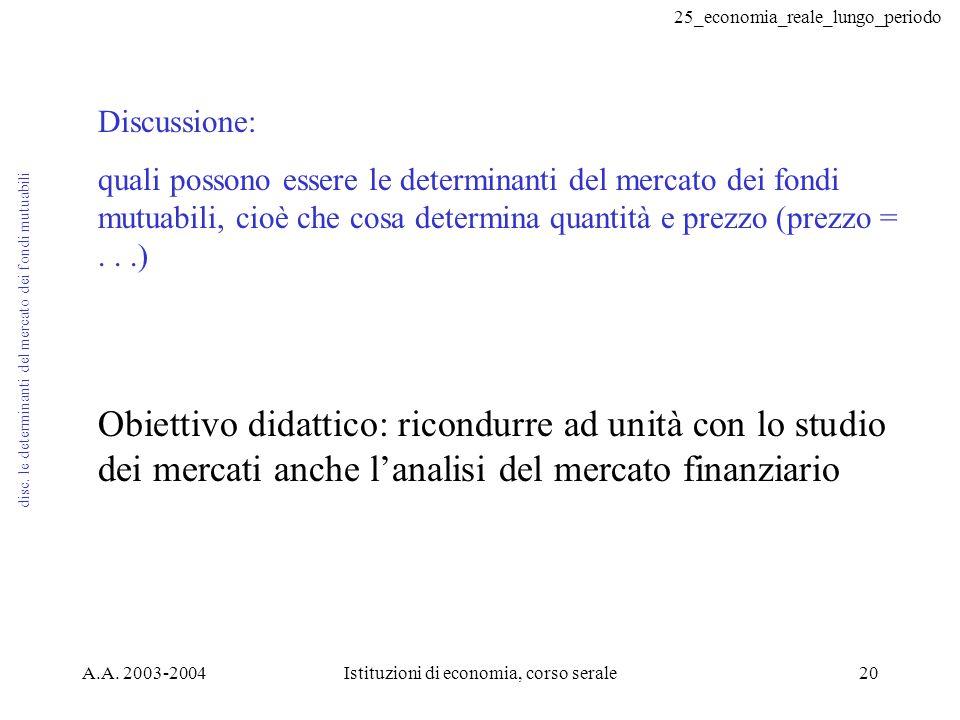 25_economia_reale_lungo_periodo A.A. 2003-2004Istituzioni di economia, corso serale20 disc. le determinanti del mercato dei fondi mutuabili Discussion