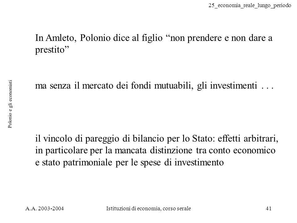 25_economia_reale_lungo_periodo A.A. 2003-2004Istituzioni di economia, corso serale41 Polonio e gli economisti In Amleto, Polonio dice al figlio non p