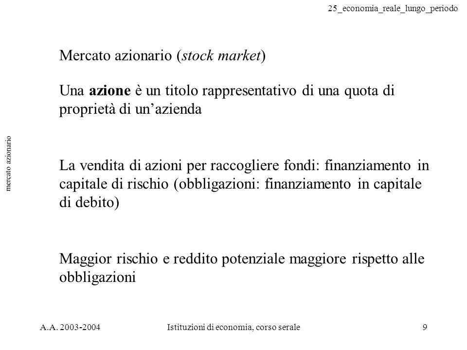 25_economia_reale_lungo_periodo A.A. 2003-2004Istituzioni di economia, corso serale9 mercato azionario Mercato azionario (stock market) Una azione è u