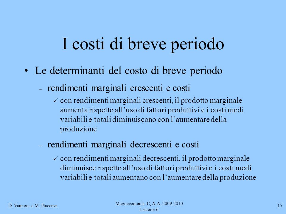 D. Vannoni e M. Piacenza Microeconomia C, A.A. 2009-2010 Lezione 6 15 I costi di breve periodo Le determinanti del costo di breve periodo – rendimenti