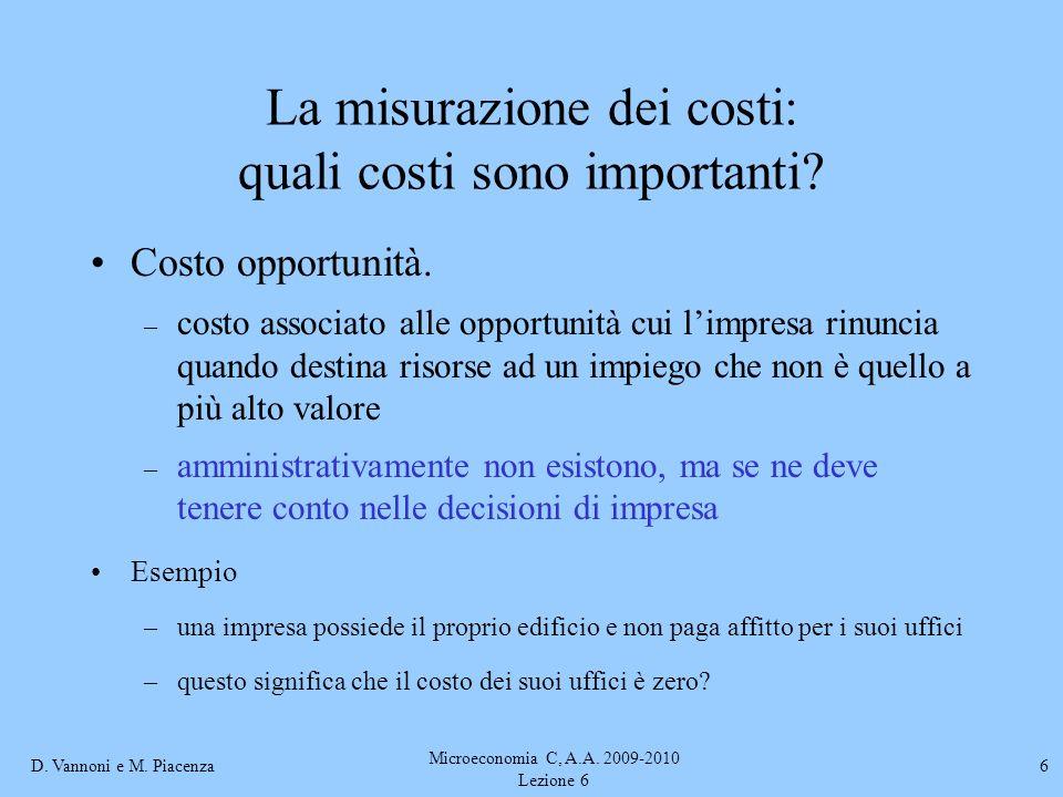 D. Vannoni e M. Piacenza Microeconomia C, A.A. 2009-2010 Lezione 6 6 La misurazione dei costi: quali costi sono importanti? Costo opportunità. – costo