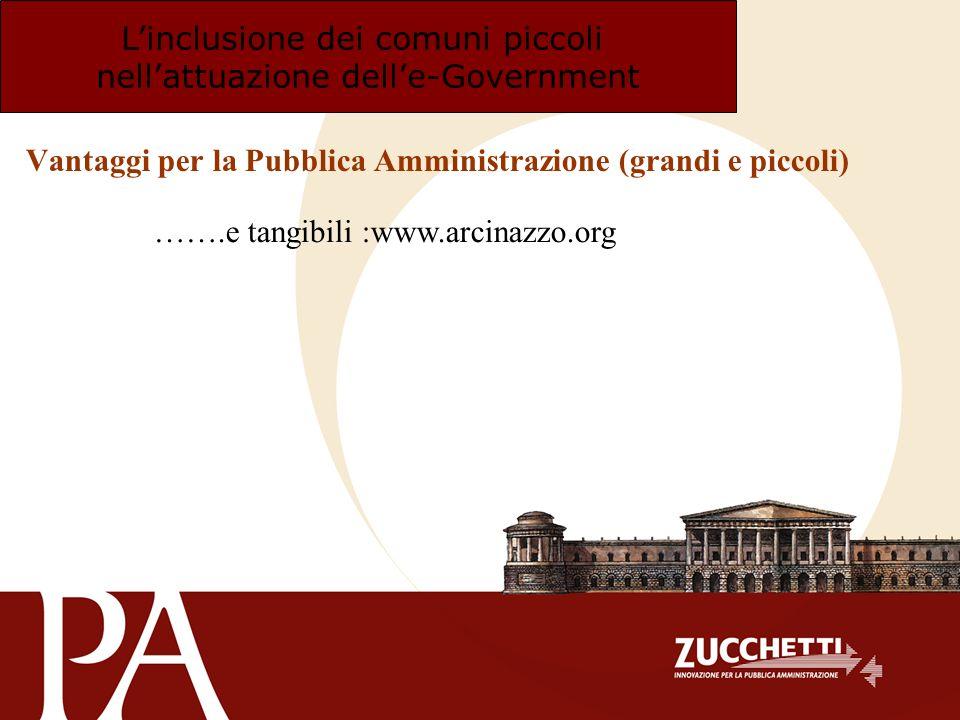Linclusione dei comuni piccoli nellattuazione delle-Government Vantaggi per la Pubblica Amministrazione (grandi e piccoli) …….e tangibili :www.arcinaz