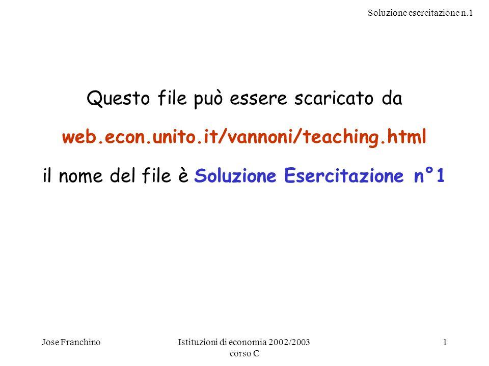 Soluzione esercitazione n.1 Jose FranchinoIstituzioni di economia 2002/2003 corso C 1 Questo file può essere scaricato da web.econ.unito.it/vannoni/te