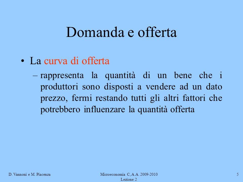 D. Vannoni e M. PiacenzaMicroeconomia C, A.A. 2009-2010 Lezione 2 5 Domanda e offerta La curva di offerta –rappresenta la quantità di un bene che i pr