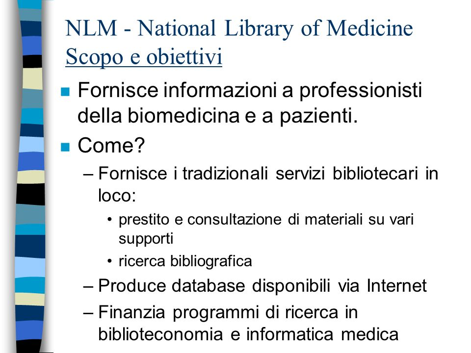 NLM - National library of Medicine Che cosè? n Dove? Bethesda, MD, USA n Affiliazione: –Department of Health and Human Services: Ministero della Sanit
