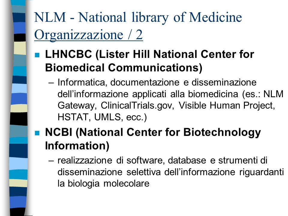 NLM - National library of Medicine Organizzazione / 2 n LHNCBC (Lister Hill National Center for Biomedical Communications) –Informatica, documentazione e disseminazione dellinformazione applicati alla biomedicina (es.: NLM Gateway, ClinicalTrials.gov, Visible Human Project, HSTAT, UMLS, ecc.) n NCBI (National Center for Biotechnology Information) –realizzazione di software, database e strumenti di disseminazione selettiva dellinformazione riguardanti la biologia molecolare