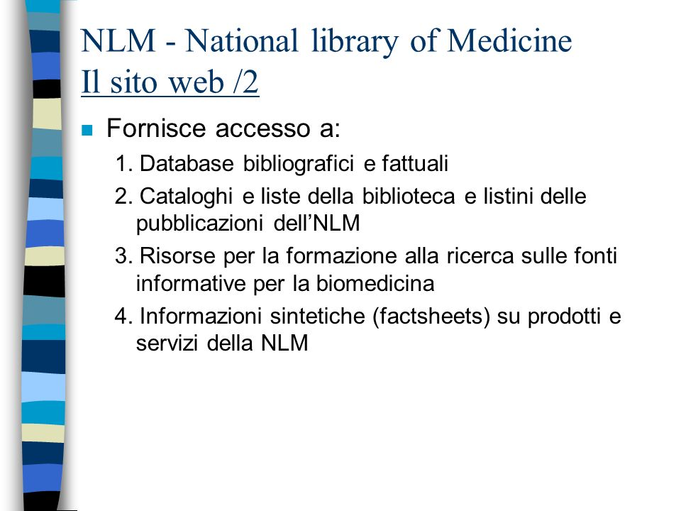 NLM: i gateway principali / 1 n Entrez - search and retrieval system –PubMed: The biomedical literature (PubMed) MEDLINE, OLDMEDLINE, PREMEDLINE –Nucleotide sequence database (Genbank) –Protein sequence database –Structure: three-dimensional macromolecular structures –Genome: complete genome assemblies –PopSet: Population study data sets –Taxonomy: organisms in GenBank –OMIM: Online Mendelian Inheritance in Man n NLM Gateway –Pubmed –LOCATORplus –MEDLINEplus –MEDLINEplus Drug Information –DIRLINE –AIDS Meetings * –AIDS Meetings (with MeSH) * –HSR Meetings * –HSRProj * –Space Life Sciences Meetings*