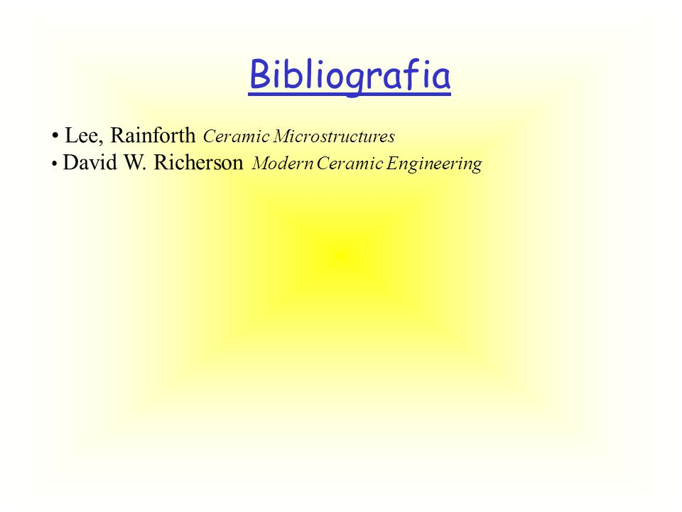 Bibliografia Lee, Rainforth Ceramic Microstructures David W. Richerson Modern Ceramic Engineering