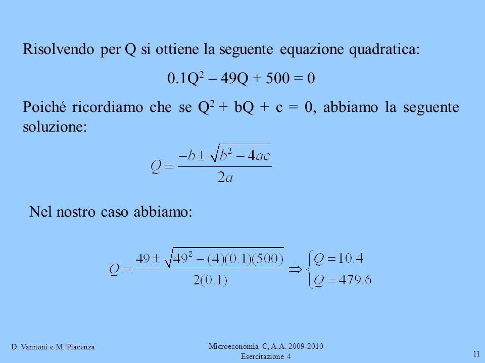 D. Vannoni e M. Piacenza Microeconomia C, A.A. 2009-2010 Esercitazione 4 11 Risolvendo per Q si ottiene la seguente equazione quadratica: 0.1Q 2 – 49Q