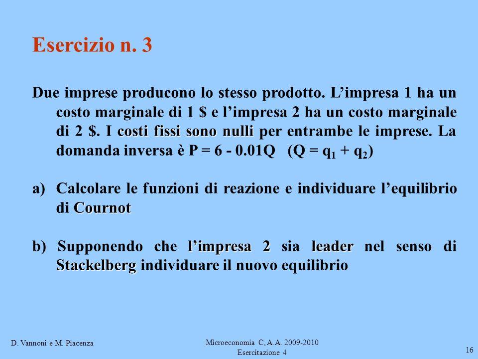 D. Vannoni e M. Piacenza Microeconomia C, A.A. 2009-2010 Esercitazione 4 16 Esercizio n. 3 costi fissi sono nulli Due imprese producono lo stesso prod