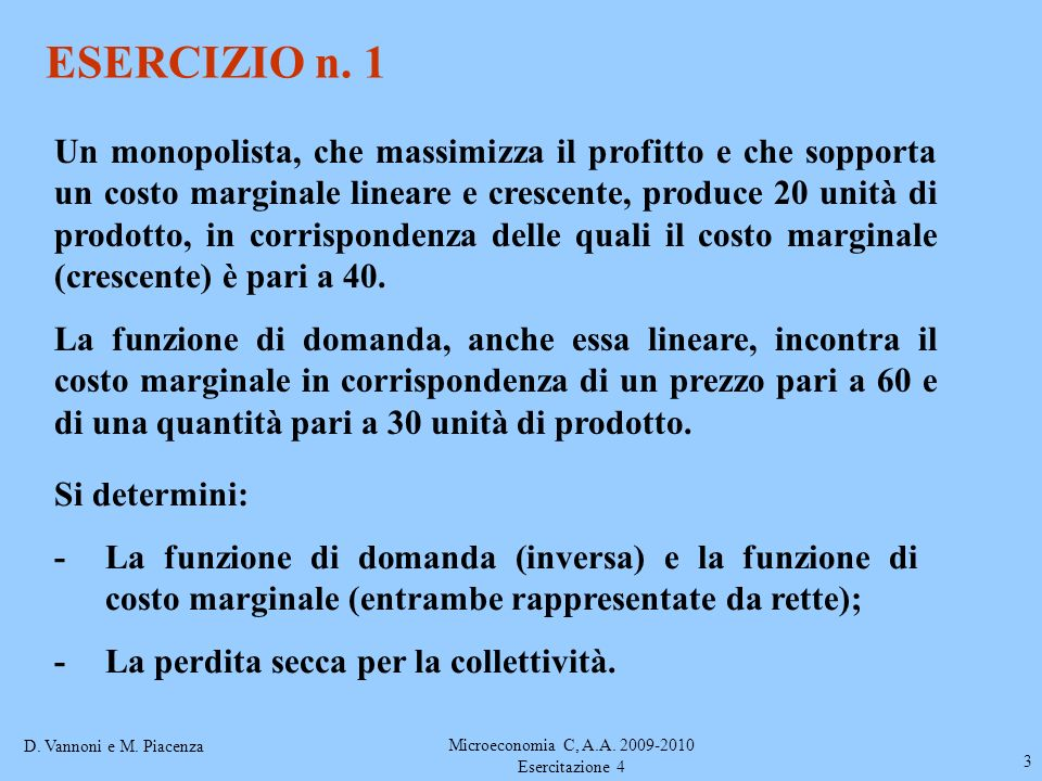 D. Vannoni e M. Piacenza Microeconomia C, A.A. 2009-2010 Esercitazione 4 3 ESERCIZIO n. 1 Un monopolista, che massimizza il profitto e che sopporta un