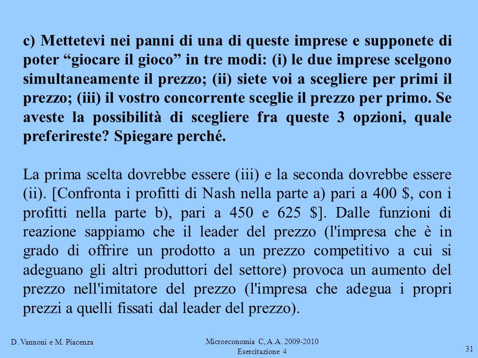 D. Vannoni e M. Piacenza Microeconomia C, A.A. 2009-2010 Esercitazione 4 31 c) Mettetevi nei panni di una di queste imprese e supponete di poter gioca