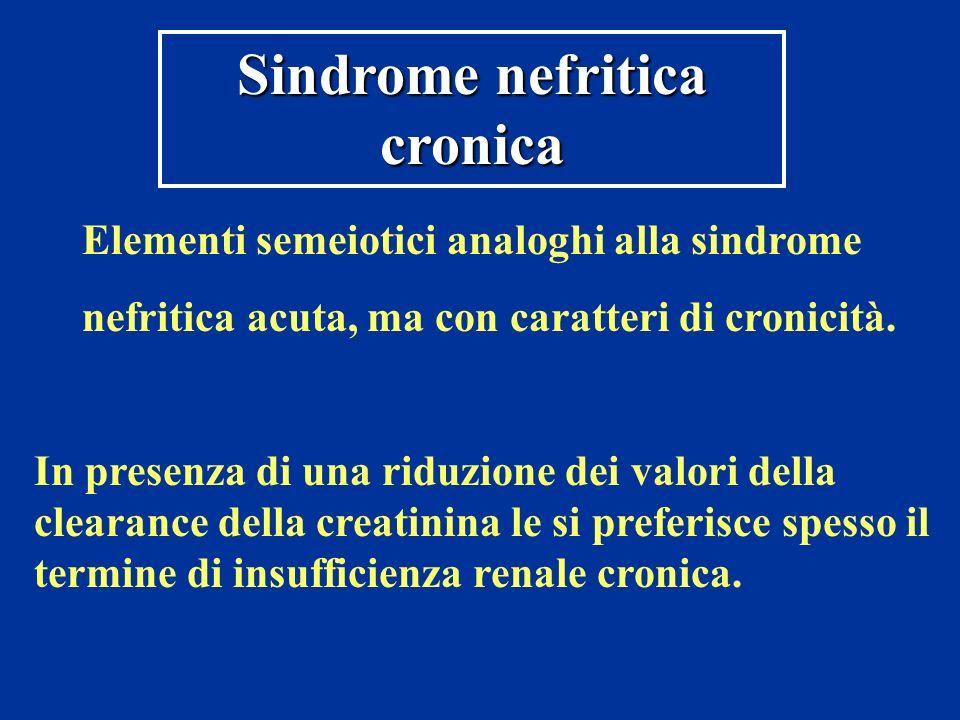 Sindrome nefritica cronica Elementi semeiotici analoghi alla sindrome nefritica acuta, ma con caratteri di cronicità. In presenza di una riduzione dei