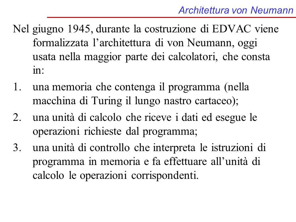 Architettura von Neumann Nel giugno 1945, durante la costruzione di EDVAC viene formalizzata larchitettura di von Neumann, oggi usata nella maggior pa