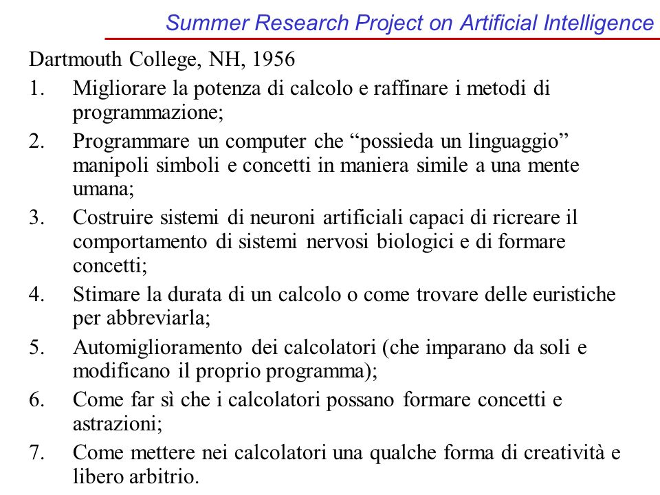 Summer Research Project on Artificial Intelligence Dartmouth College, NH, 1956 1.Migliorare la potenza di calcolo e raffinare i metodi di programmazio