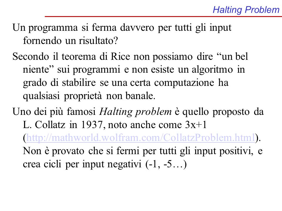 Collatz – 3X+1 #include // 3x+1 problem aka Collatz (1937) int main () { int number,i; i=0; printf( choose an integer and hit return: \n ); scanf( %d , &number); printf( \n ); while (number!=1) { if (number%2==0) {number = number/2;} else {number = 3*number+1;} i++; printf( %d %d\n ,i,number); } return 0; } La sequenza (hailstone numbers) generata dal numero 27 è lunga 111 elementi.