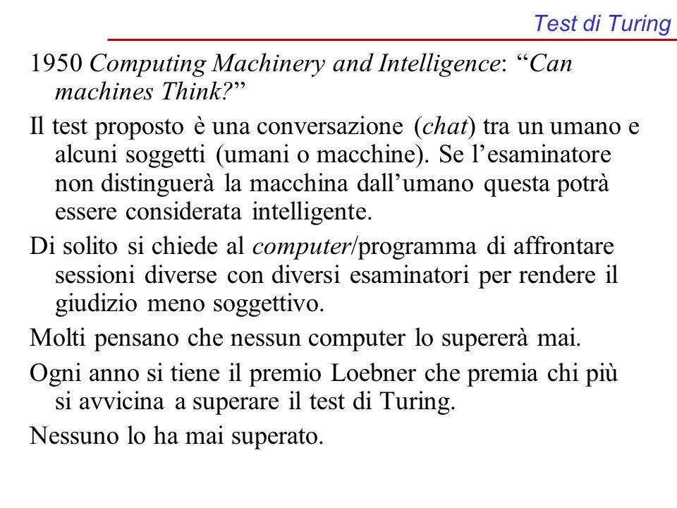 Test di Turing 1950 Computing Machinery and Intelligence: Can machines Think? Il test proposto è una conversazione (chat) tra un umano e alcuni sogget