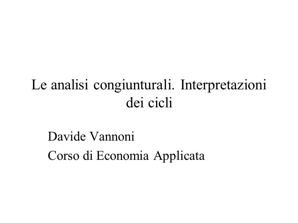 Le analisi congiunturali. Interpretazioni dei cicli Davide Vannoni Corso di Economia Applicata